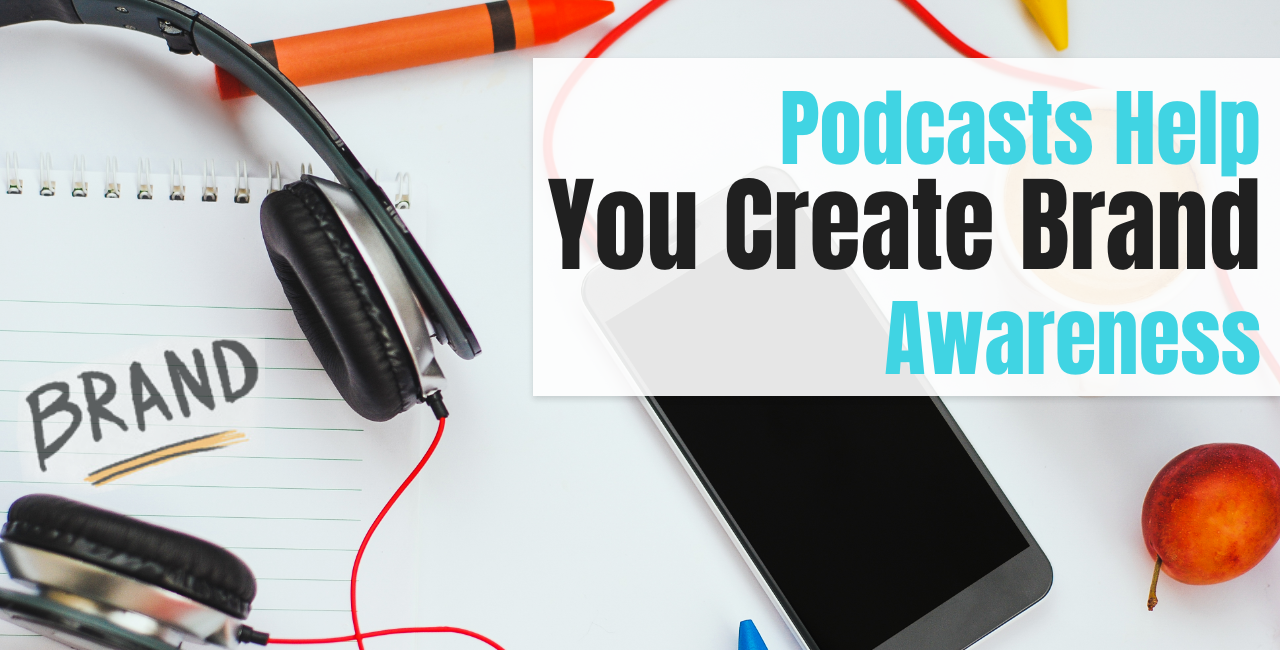 Podcasts Help You Create Brand Awareness