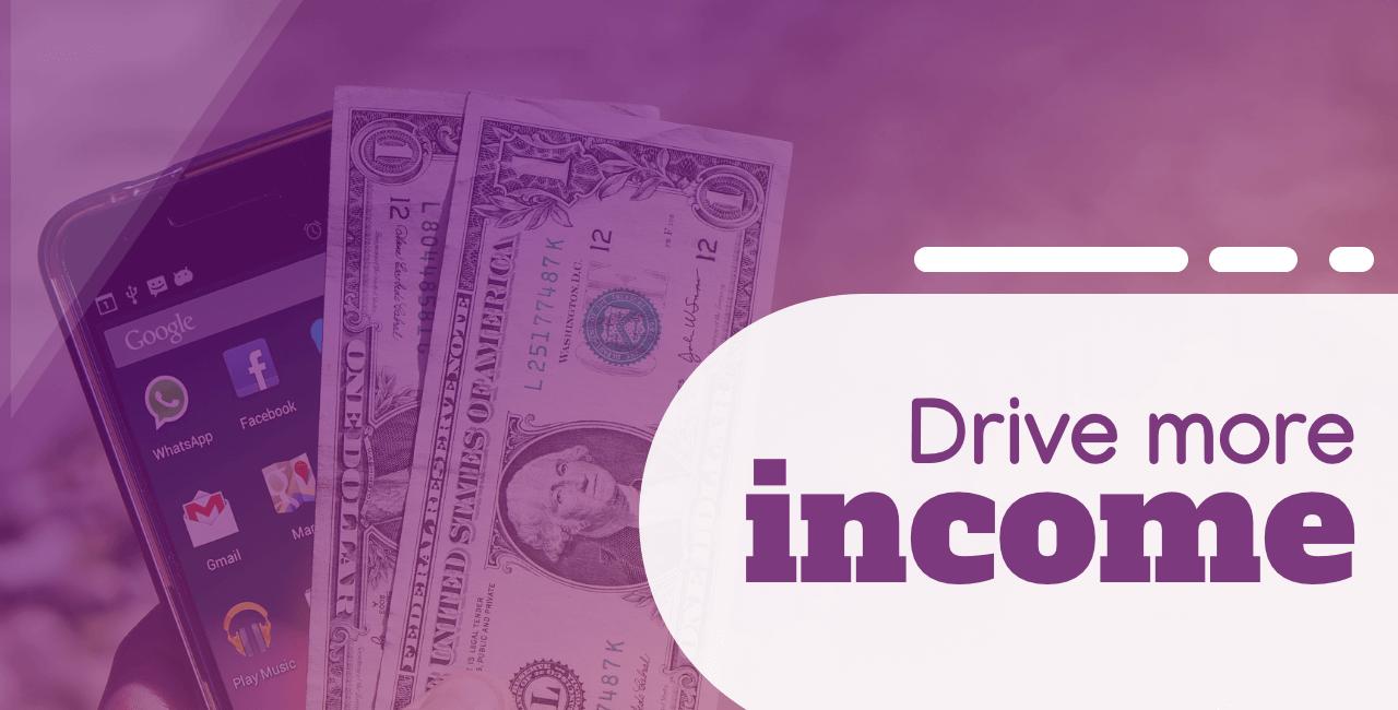 Drive more income