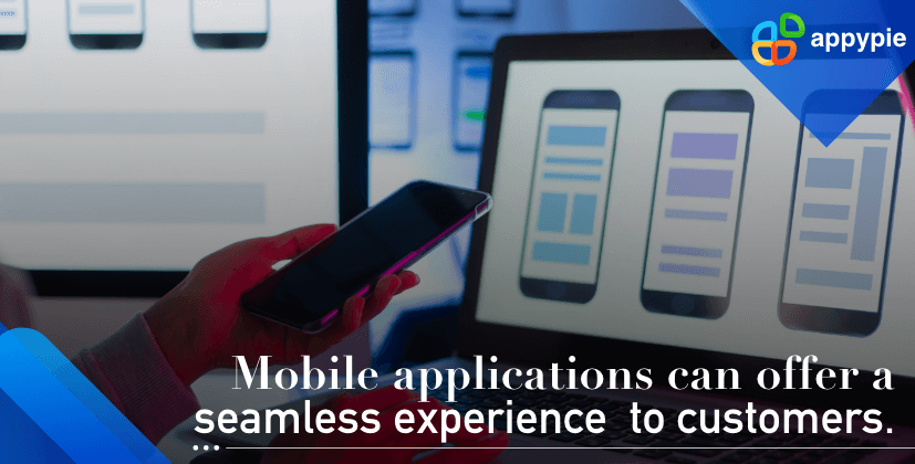 Mobile applications can offer a seamless experience to customers - Appy Pie